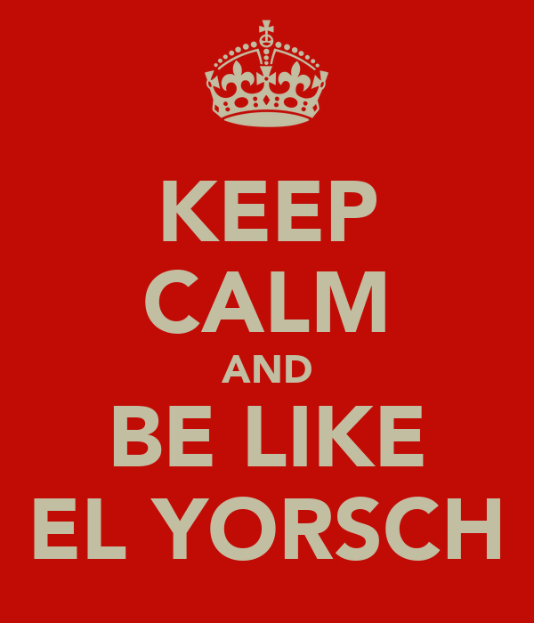 KEEP CALM AND BE LIKE EL YORSCH