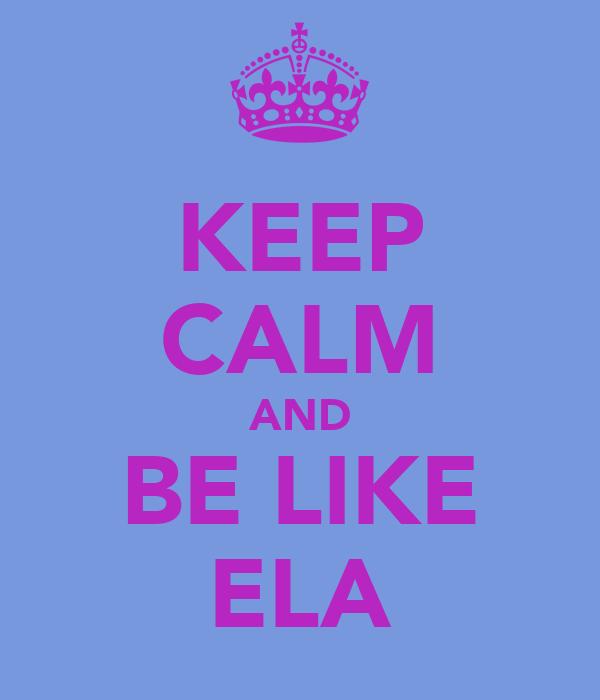 KEEP CALM AND BE LIKE ELA