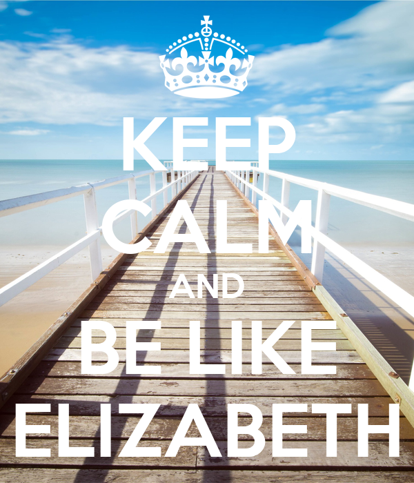 KEEP CALM AND BE LIKE ELIZABETH