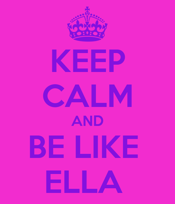 KEEP CALM AND BE LIKE  ELLA