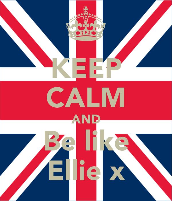KEEP CALM AND Be like Ellie x