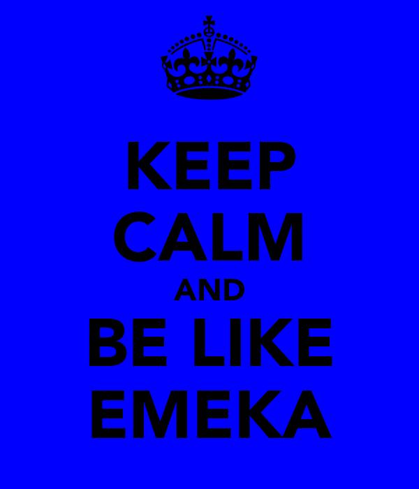 KEEP CALM AND BE LIKE EMEKA