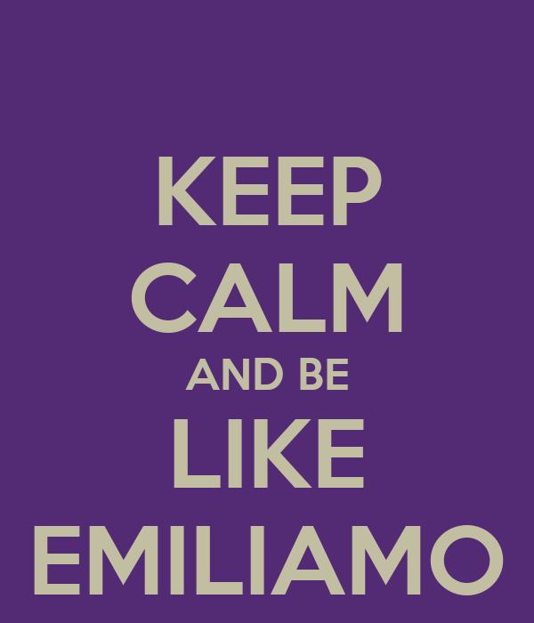 KEEP CALM AND BE LIKE EMILIAMO