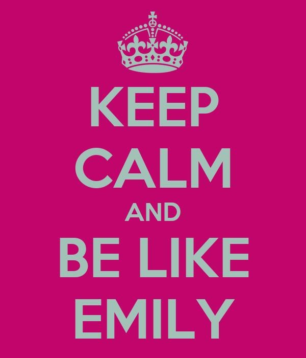 KEEP CALM AND BE LIKE EMILY