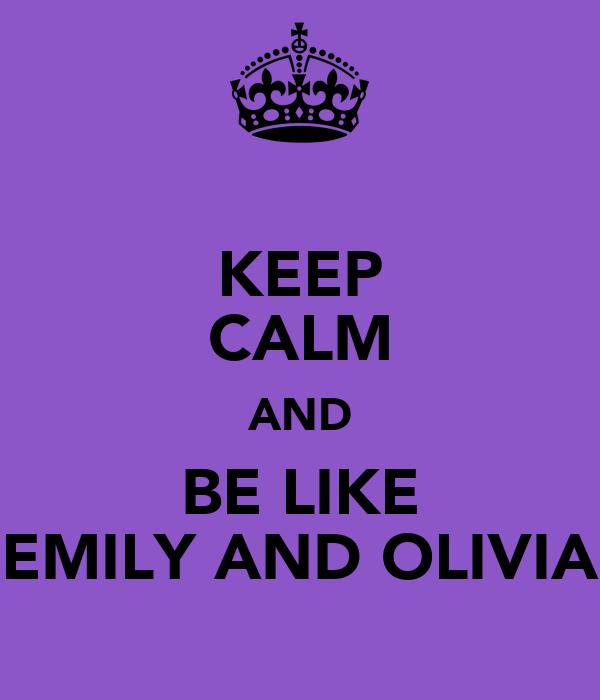 KEEP CALM AND BE LIKE EMILY AND OLIVIA