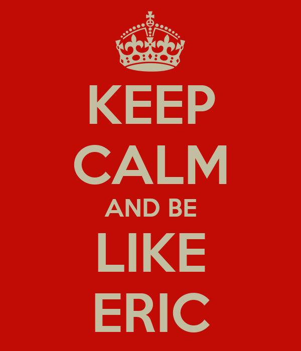 KEEP CALM AND BE LIKE ERIC