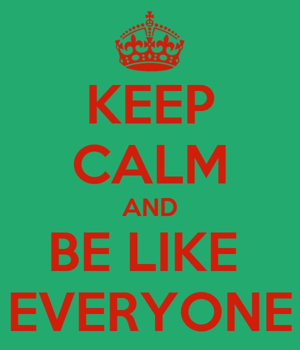 KEEP CALM AND BE LIKE  EVERYONE