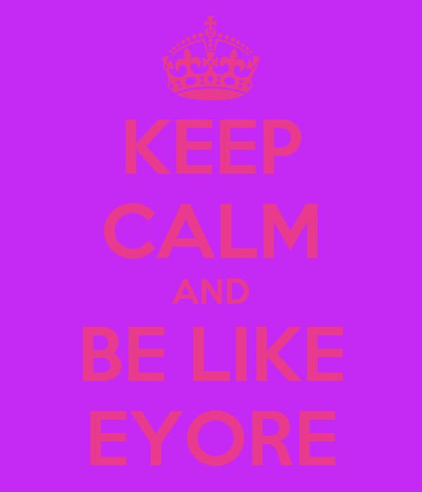 KEEP CALM AND BE LIKE EYORE