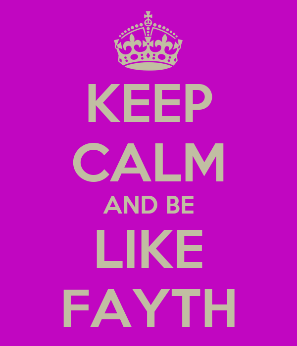 KEEP CALM AND BE LIKE FAYTH