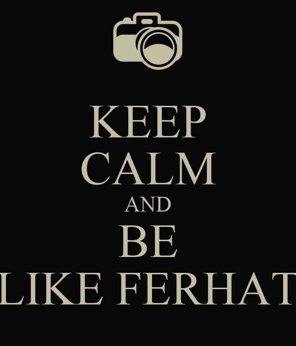 KEEP CALM AND BE LIKE FERHAT