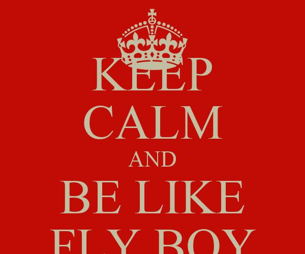 KEEP CALM AND BE LIKE FLY BOY