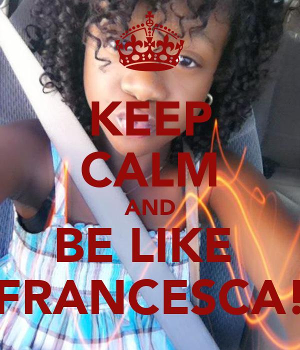 KEEP CALM AND BE LIKE  FRANCESCA!