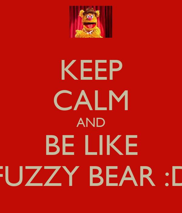 KEEP CALM AND BE LIKE FUZZY BEAR :D