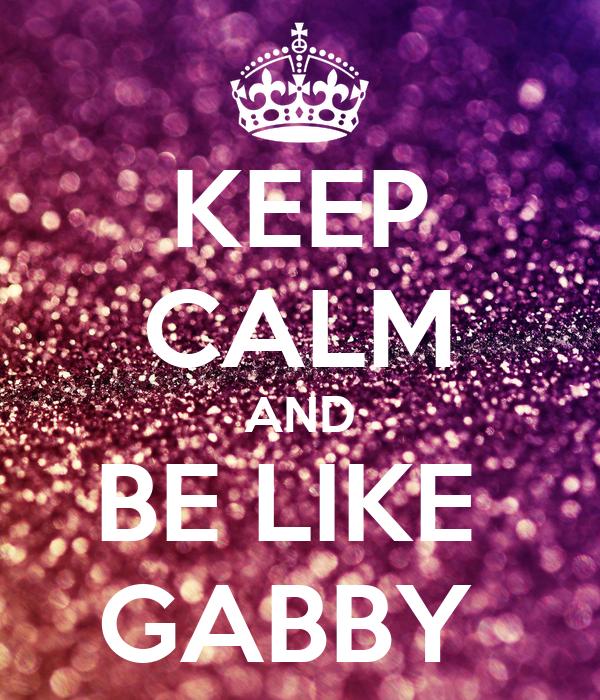 KEEP CALM AND BE LIKE  GABBY