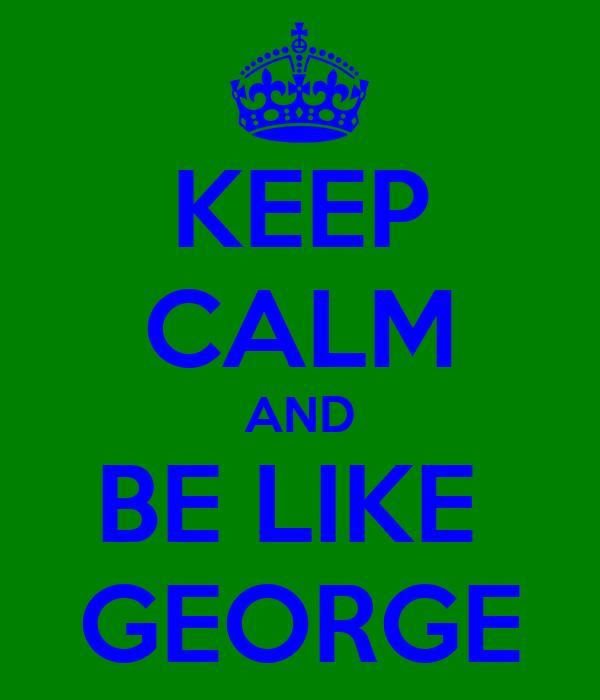 KEEP CALM AND BE LIKE  GEORGE