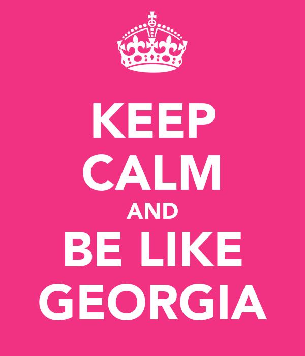 KEEP CALM AND BE LIKE GEORGIA
