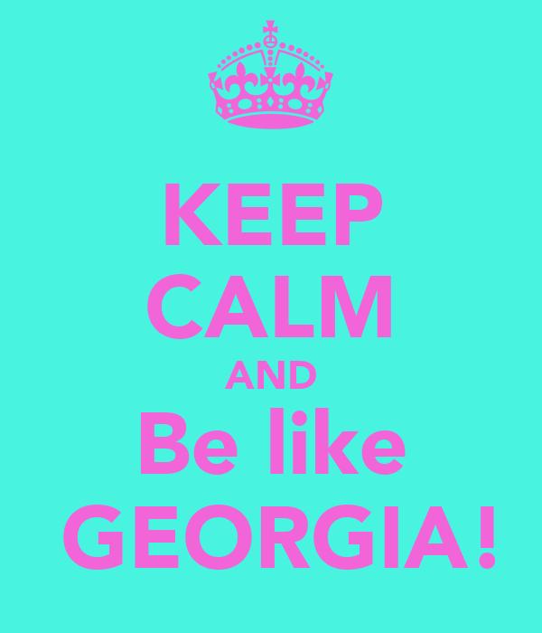 KEEP CALM AND Be like  GEORGIA!
