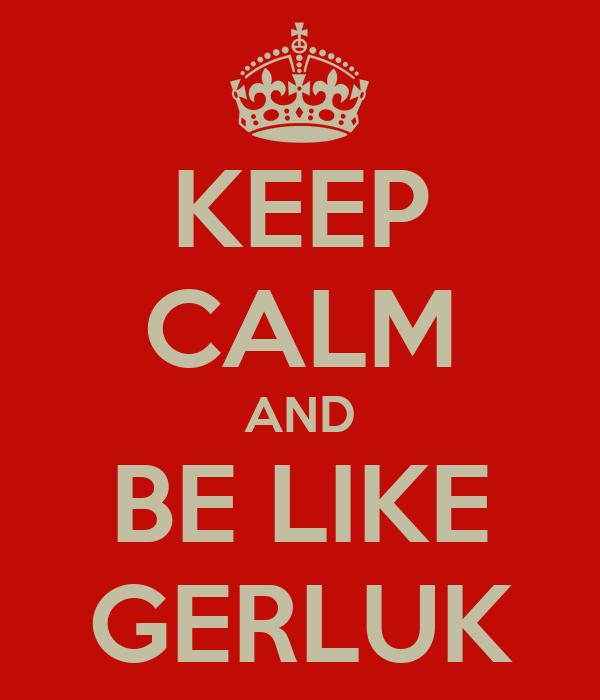 KEEP CALM AND BE LIKE GERLUK