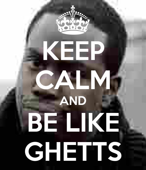 KEEP CALM AND BE LIKE GHETTS