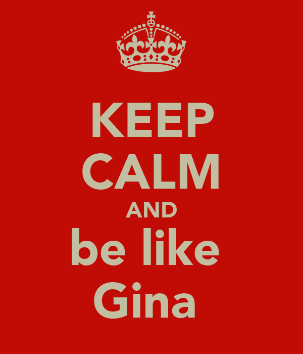 KEEP CALM AND be like  Gina