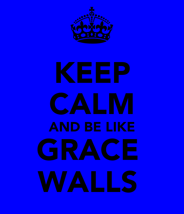 KEEP CALM AND BE LIKE GRACE  WALLS