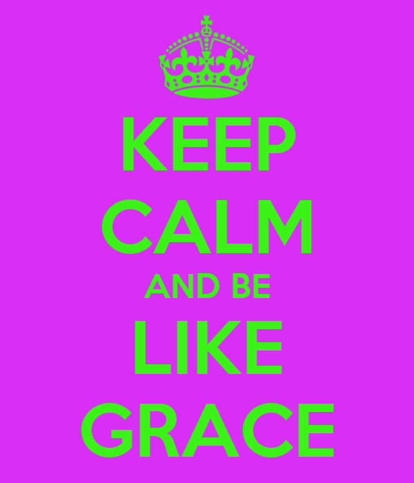 KEEP CALM AND BE LIKE GRACE
