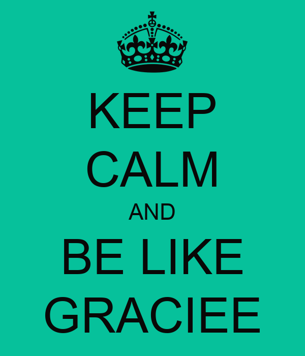 KEEP CALM AND BE LIKE GRACIEE
