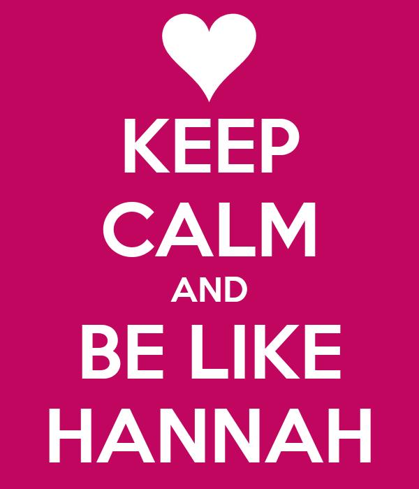KEEP CALM AND BE LIKE HANNAH