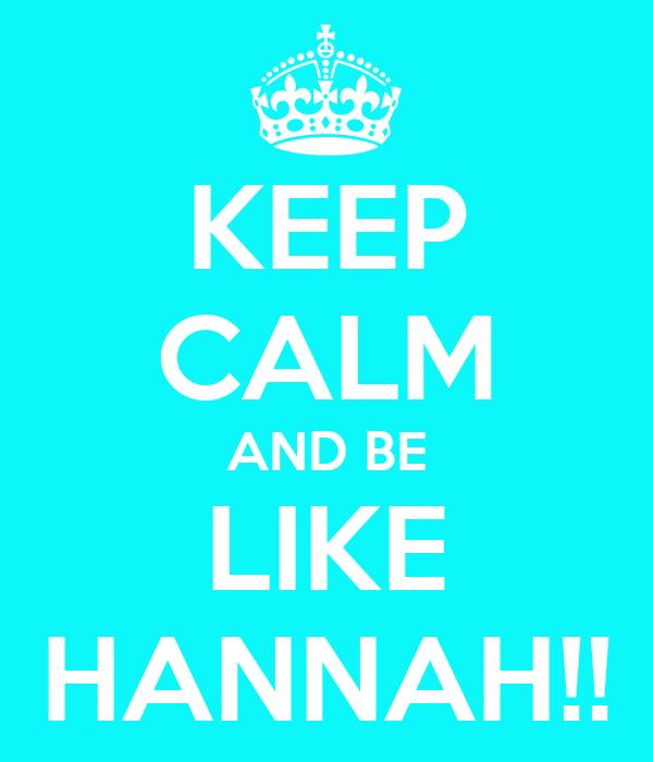 KEEP CALM AND BE LIKE HANNAH!!
