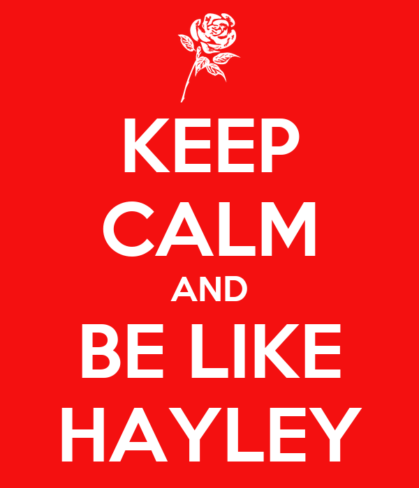 KEEP CALM AND BE LIKE HAYLEY
