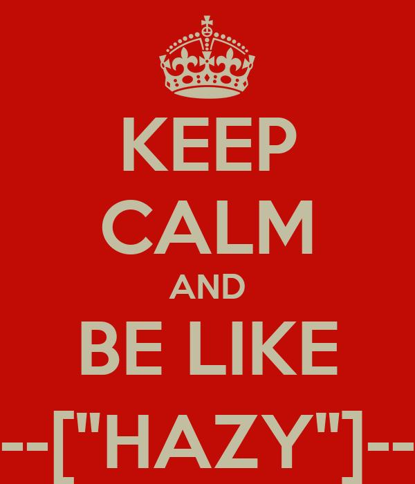 """KEEP CALM AND BE LIKE ---[""""HAZY""""]---"""