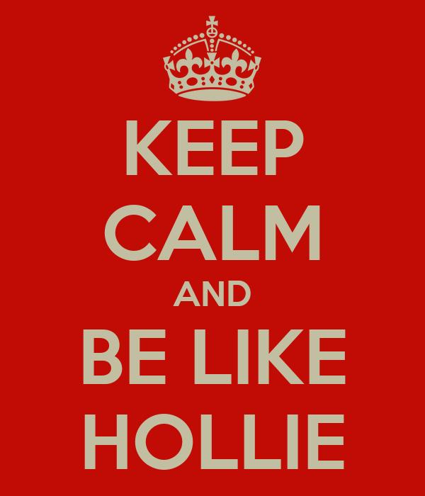 KEEP CALM AND BE LIKE HOLLIE