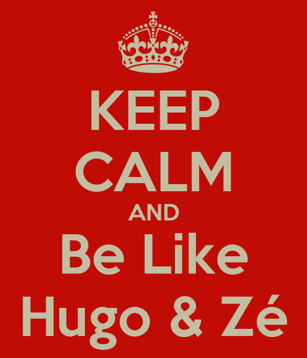 KEEP CALM AND Be Like Hugo & Zé