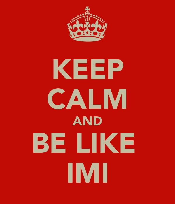 KEEP CALM AND BE LIKE  IMI