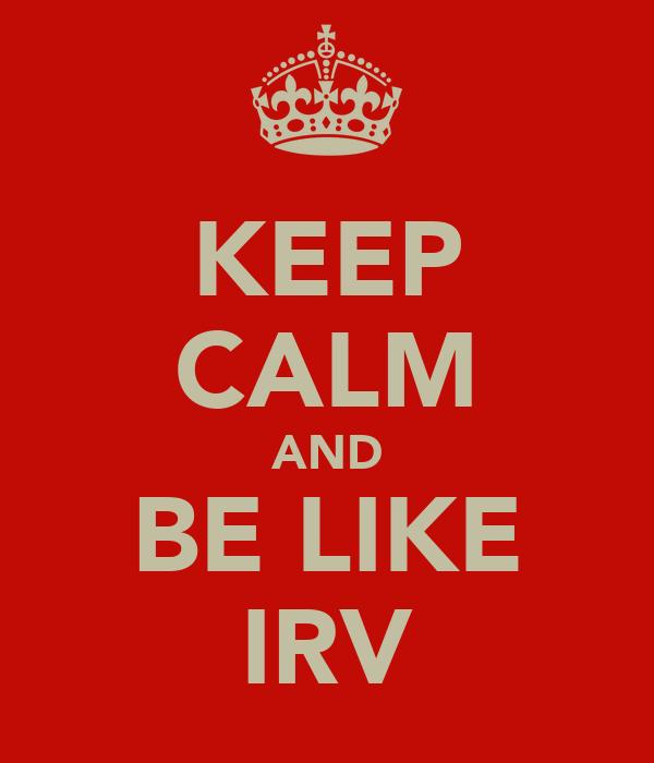 KEEP CALM AND BE LIKE IRV