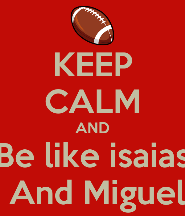 KEEP CALM AND Be like isaias  And Miguel