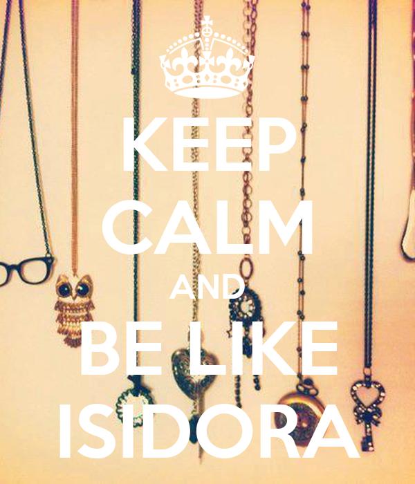 KEEP CALM AND BE LIKE ISIDORA