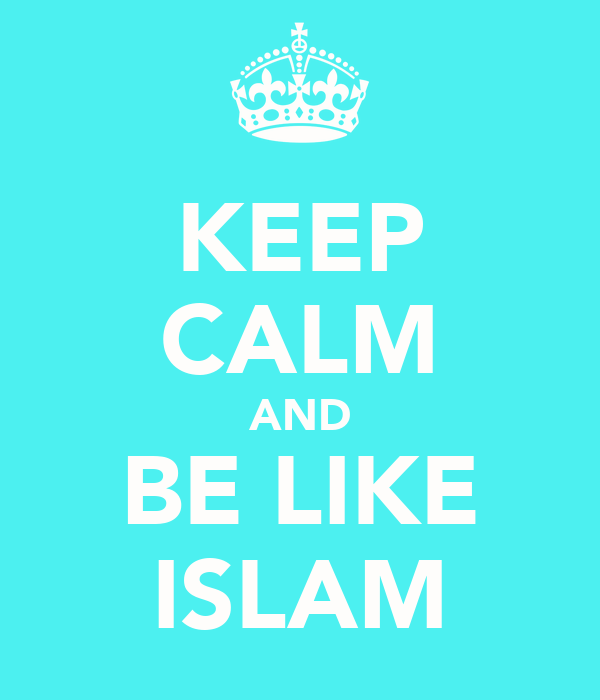 KEEP CALM AND BE LIKE ISLAM