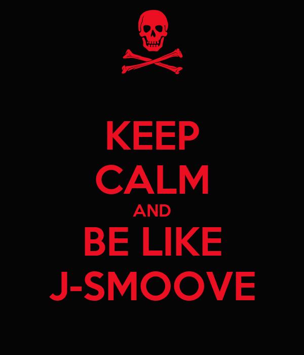 KEEP CALM AND BE LIKE J-SMOOVE