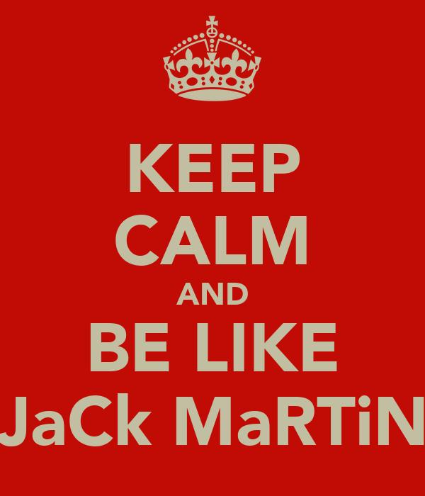 KEEP CALM AND BE LIKE JaCk MaRTiN