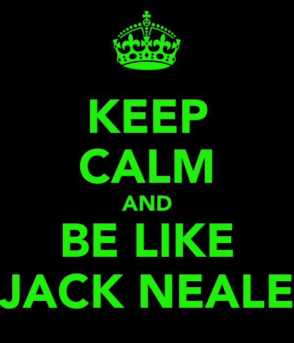 KEEP CALM AND BE LIKE JACK NEALE