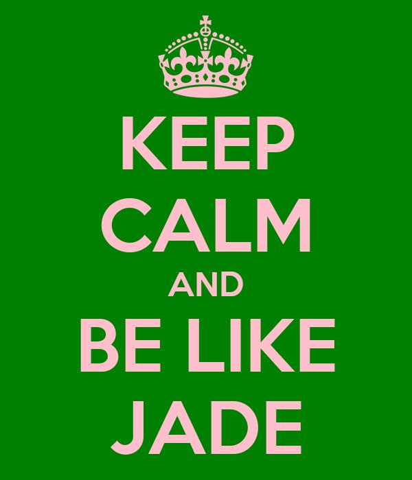 KEEP CALM AND BE LIKE JADE