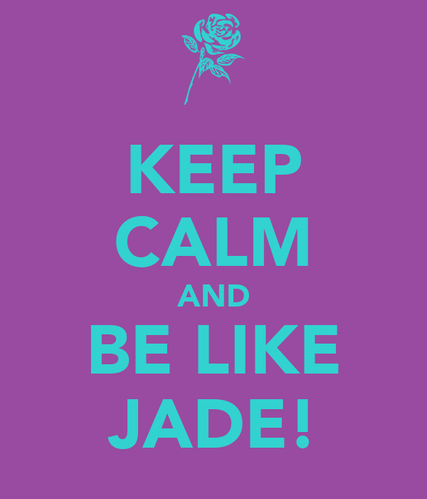 KEEP CALM AND BE LIKE JADE!