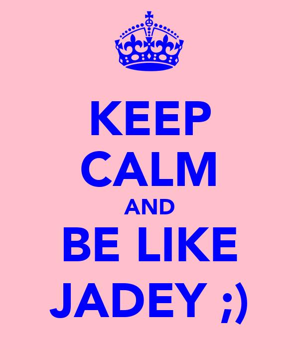 KEEP CALM AND BE LIKE JADEY ;)