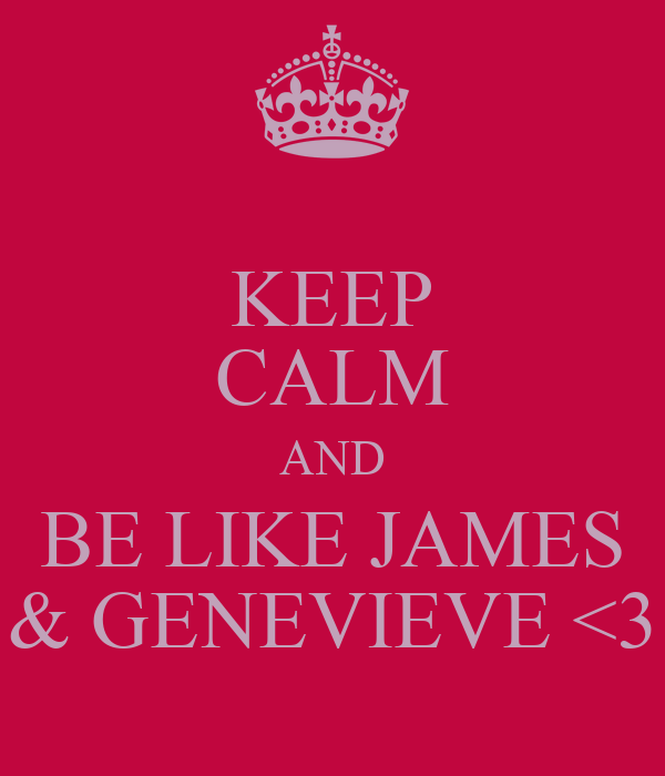 KEEP CALM AND BE LIKE JAMES & GENEVIEVE <3