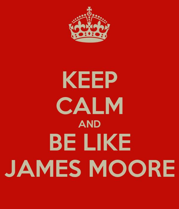 KEEP CALM AND BE LIKE JAMES MOORE