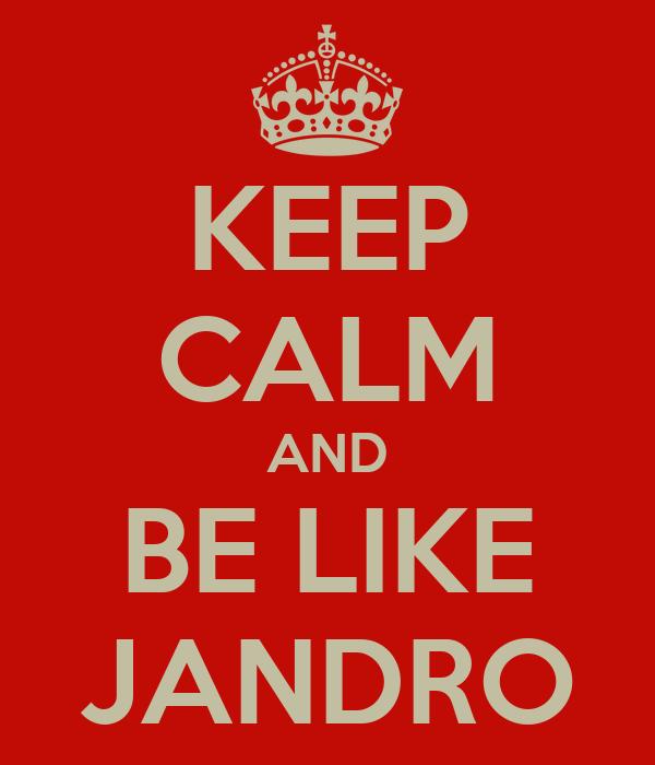 KEEP CALM AND BE LIKE JANDRO