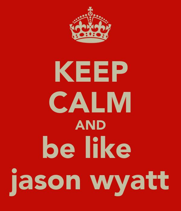 KEEP CALM AND be like  jason wyatt