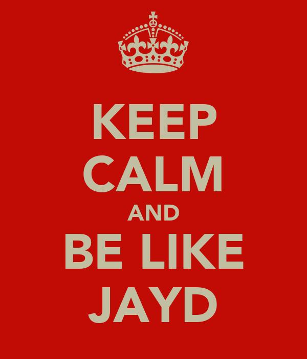 KEEP CALM AND BE LIKE JAYD