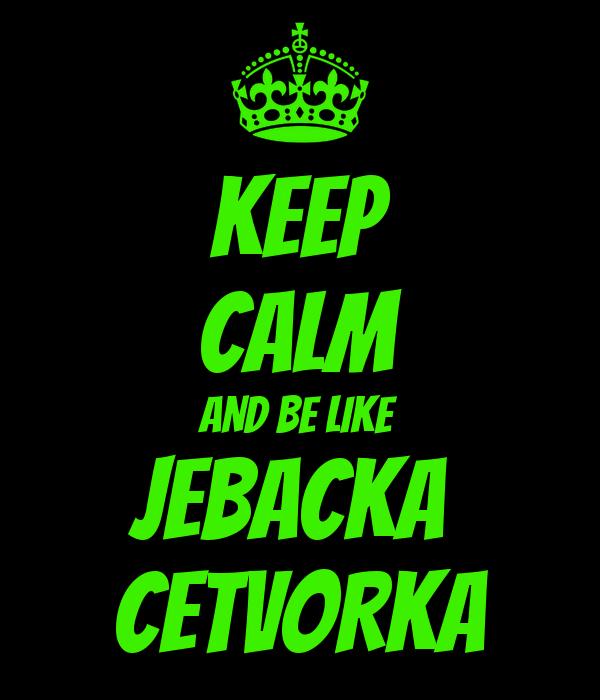KEEP CALM AND BE LIKE JEBACKA  CETVORKA